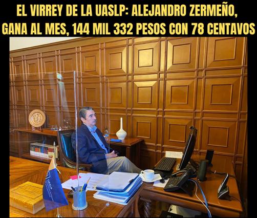 EL VIRREY DE LA UASLP: ALEJANDRO ZERMEÑO, GANA AL MES, 144 MIL 332 PESOS CON 78 CENTAVOS