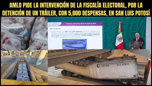 AMLO PIDE LA INTERVENCIÓN DE LA FISCALÍA ELECTORAL, POR LA DETENCIÓN DE UN TRÁILER CON 5,000 DESPENSAS EN SAN LUIS POTOSÍ