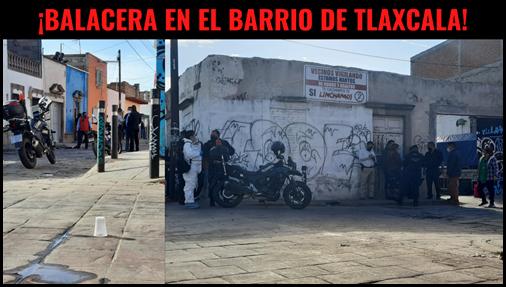 ¡BALACERA EN EL BARRIO DE TLAXCALA!